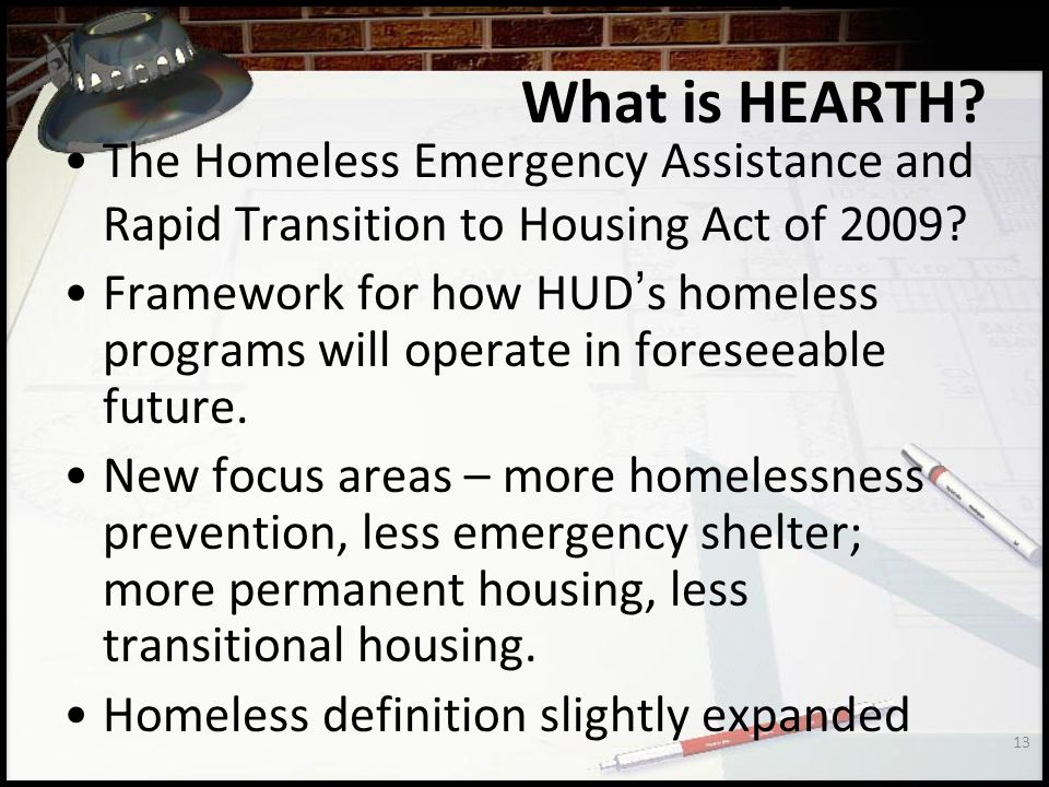 13 What is HEARTH.The Homeless Emergency Assistance and Rapid Transition to Housing Act of 2009.