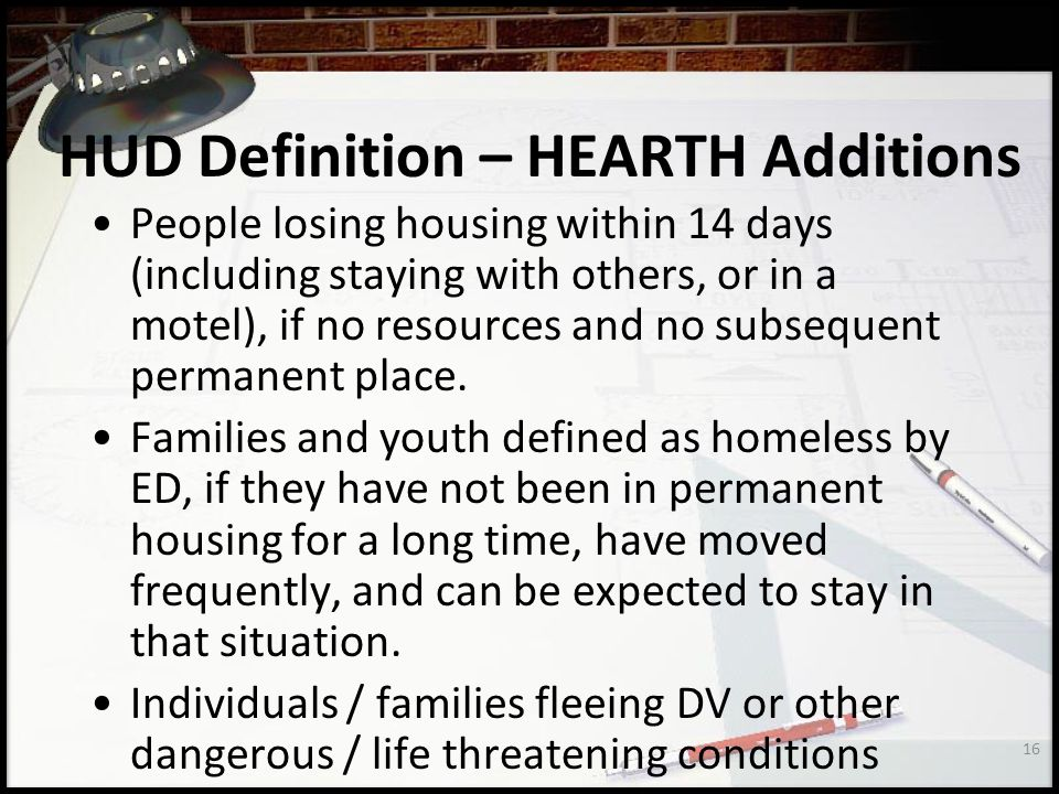 16 HUD Definition – HEARTH Additions People losing housing within 14 days (including staying with others, or in a motel), if no resources and no subsequent permanent place.