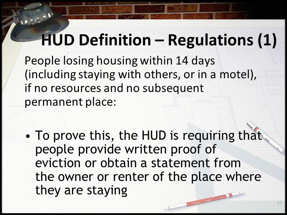 17 HUD Definition – Regulations (1) People losing housing within 14 days (including staying with others, or in a motel), if no resources and no subsequent permanent place: To prove this, the HUD is requiring that people provide written proof of eviction or obtain a statement from the owner or renter of the place where they are staying