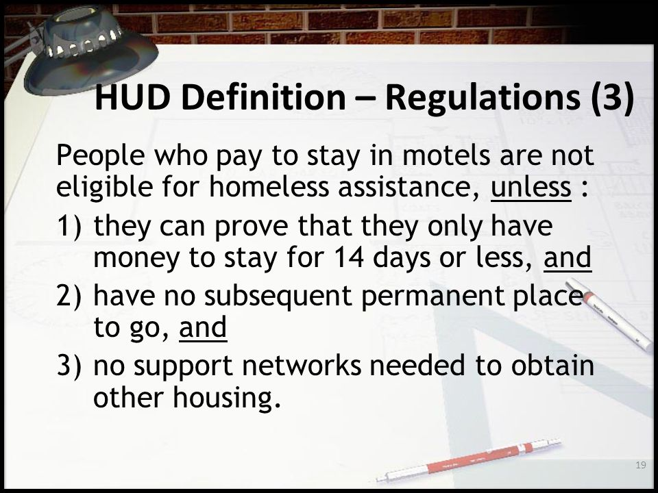 19 HUD Definition – Regulations (3) People who pay to stay in motels are not eligible for homeless assistance, unless : 1)they can prove that they only have money to stay for 14 days or less, and 2)have no subsequent permanent place to go, and 3)no support networks needed to obtain other housing.