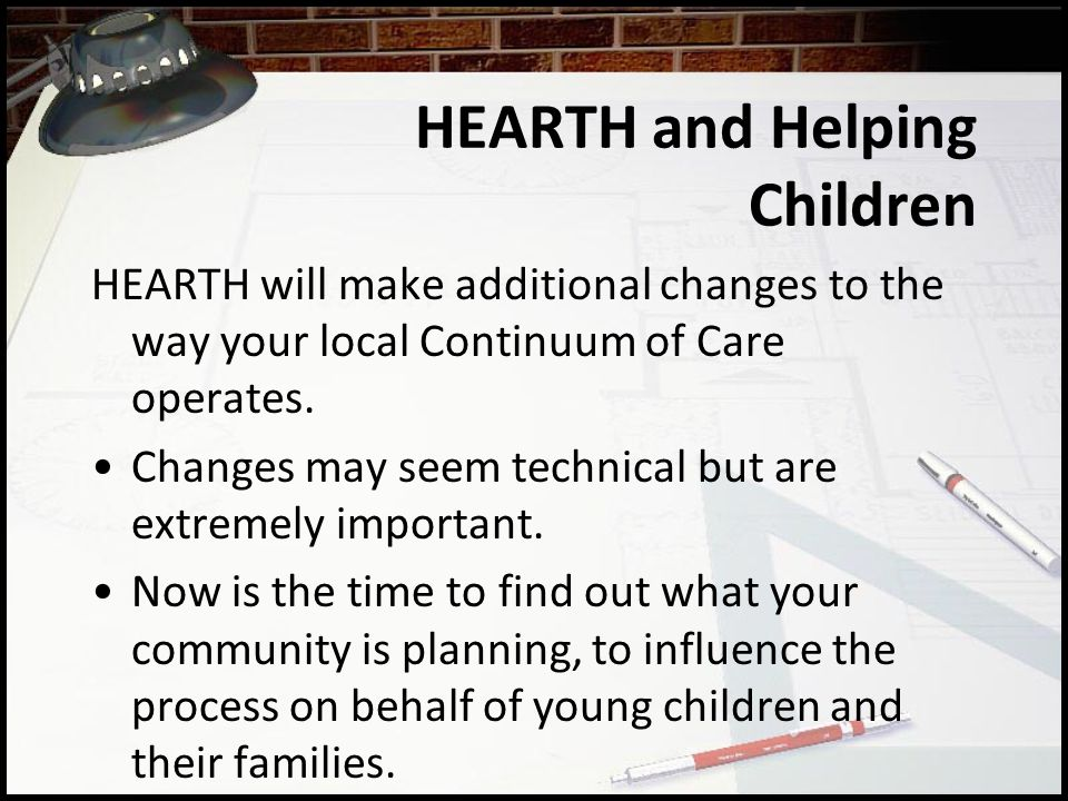 HEARTH and Helping Children HEARTH will make additional changes to the way your local Continuum of Care operates.