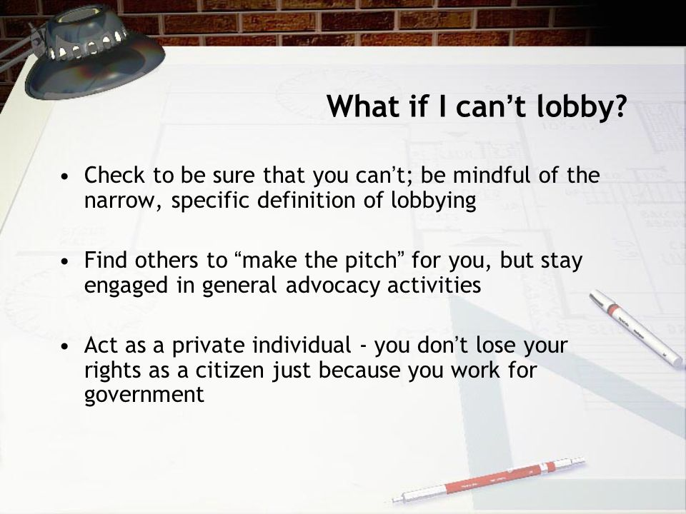 """What if I can ' t lobby? Check to be sure that you can ' t; be mindful of the narrow, specific definition of lobbying Find others to """" make the pitch"""