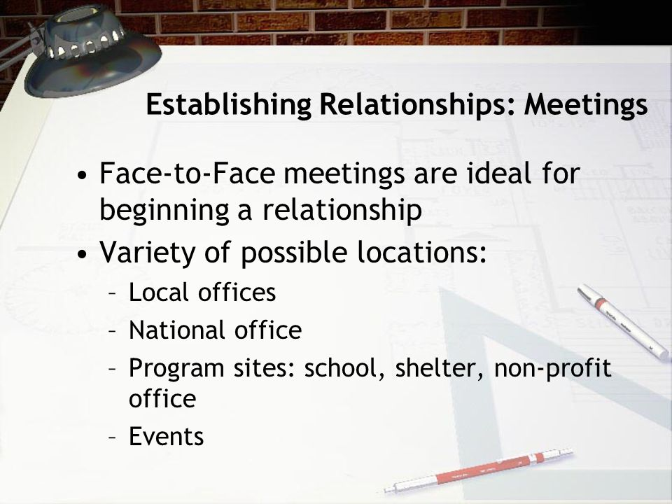 Establishing Relationships: Meetings Face-to-Face meetings are ideal for beginning a relationship Variety of possible locations: –Local offices –National office –Program sites: school, shelter, non-profit office –Events
