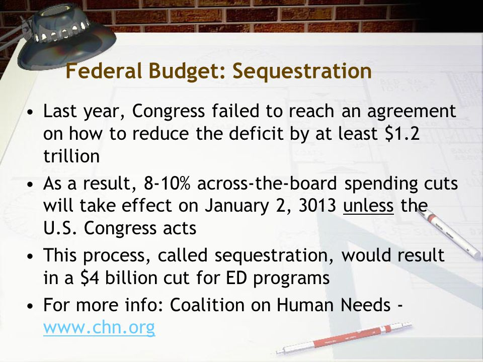 Federal Budget: Sequestration Last year, Congress failed to reach an agreement on how to reduce the deficit by at least $1.2 trillion As a result, 8-10% across-the-board spending cuts will take effect on January 2, 3013 unless the U.S.