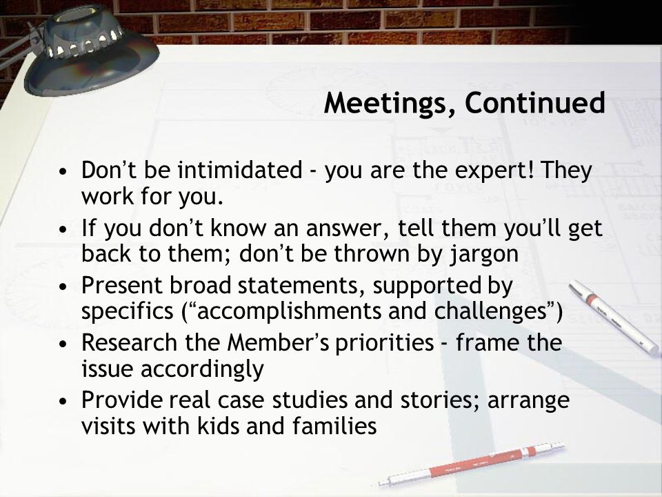 Meetings, Continued Don ' t be intimidated - you are the expert.