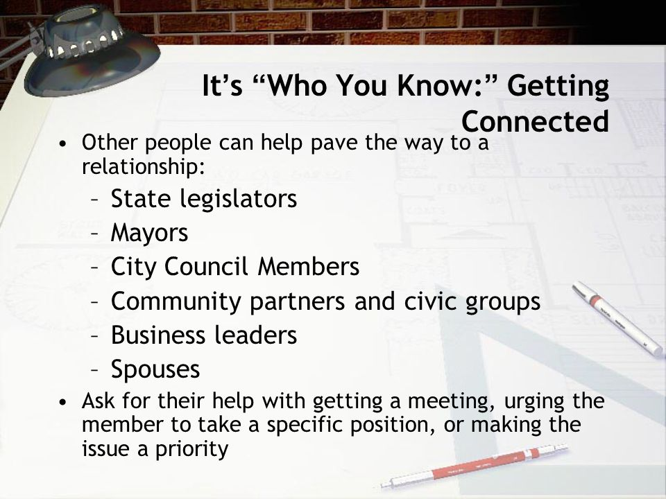 It ' s Who You Know: Getting Connected Other people can help pave the way to a relationship: –State legislators –Mayors –City Council Members –Community partners and civic groups –Business leaders –Spouses Ask for their help with getting a meeting, urging the member to take a specific position, or making the issue a priority