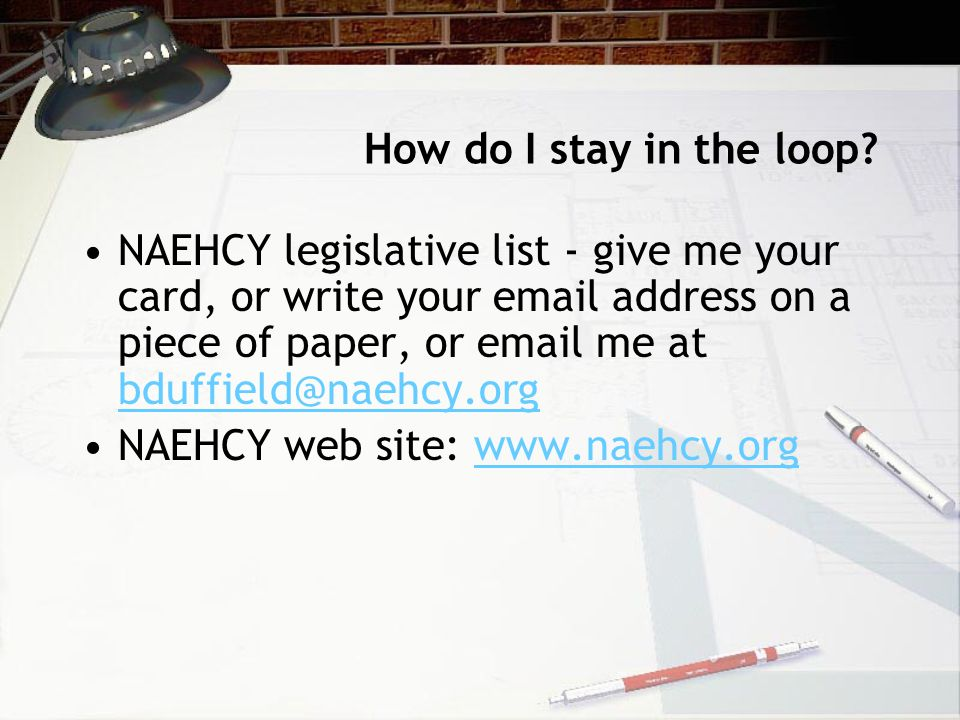 How do I stay in the loop? NAEHCY legislative list - give me your card, or write your email address on a piece of paper, or email me at bduffield@naeh