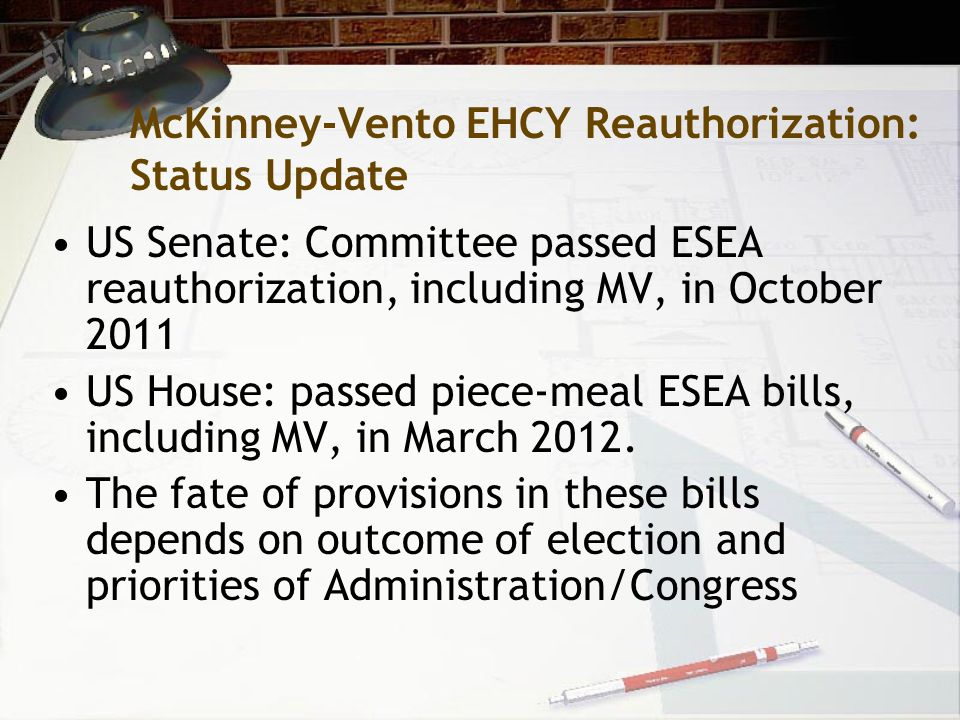 McKinney-Vento EHCY Reauthorization: Status Update US Senate: Committee passed ESEA reauthorization, including MV, in October 2011 US House: passed piece-meal ESEA bills, including MV, in March 2012.