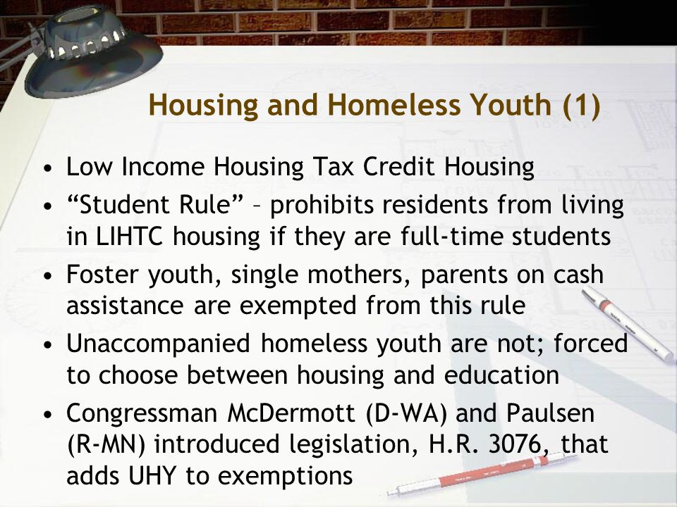 Housing and Homeless Youth (1) Low Income Housing Tax Credit Housing Student Rule – prohibits residents from living in LIHTC housing if they are full-time students Foster youth, single mothers, parents on cash assistance are exempted from this rule Unaccompanied homeless youth are not; forced to choose between housing and education Congressman McDermott (D-WA) and Paulsen (R-MN) introduced legislation, H.R.