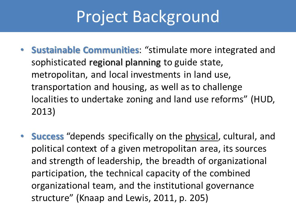 Project Background Sustainable Communities regional planning Sustainable Communities: stimulate more integrated and sophisticated regional planning to guide state, metropolitan, and local investments in land use, transportation and housing, as well as to challenge localities to undertake zoning and land use reforms (HUD, 2013) Success Success depends specifically on the physical, cultural, and political context of a given metropolitan area, its sources and strength of leadership, the breadth of organizational participation, the technical capacity of the combined organizational team, and the institutional governance structure (Knaap and Lewis, 2011, p.