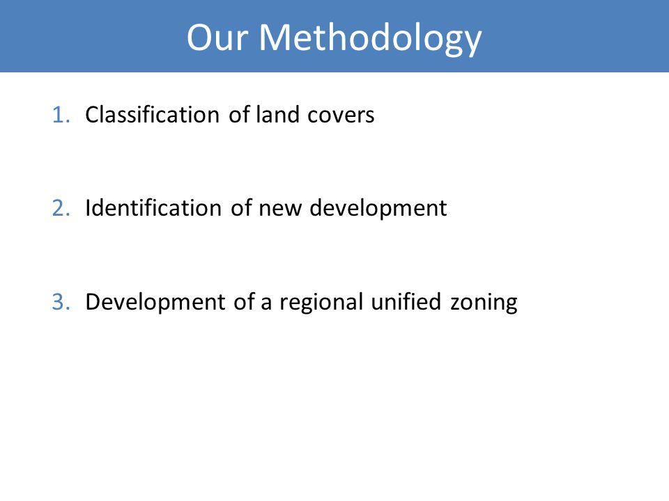 Our Methodology 1.Classification of land covers 2.Identification of new development 3.Development of a regional unified zoning