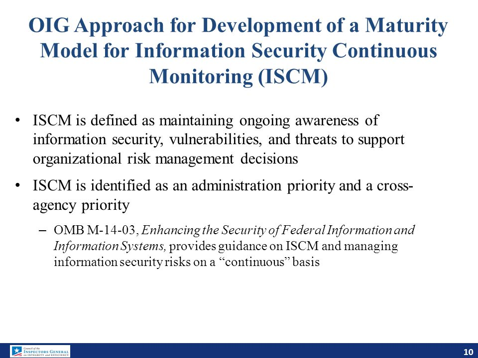 OIG Approach for Development of a Maturity Model for Information Security Continuous Monitoring (ISCM) 10 ISCM is defined as maintaining ongoing aware