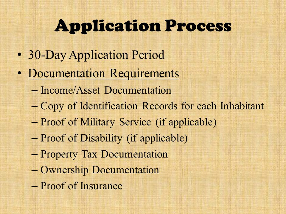 Application Process 30-Day Application Period Documentation Requirements – Income/Asset Documentation – Copy of Identification Records for each Inhabitant – Proof of Military Service (if applicable) – Proof of Disability (if applicable) – Property Tax Documentation – Ownership Documentation – Proof of Insurance