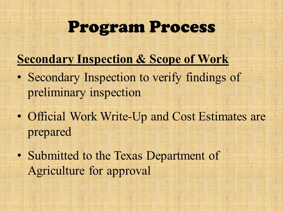 Program Process Secondary Inspection & Scope of Work Secondary Inspection to verify findings of preliminary inspection Official Work Write-Up and Cost Estimates are prepared Submitted to the Texas Department of Agriculture for approval