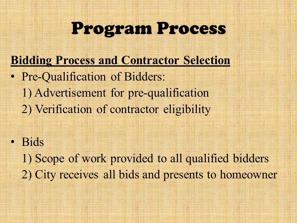 Program Process Bidding Process and Contractor Selection Pre-Qualification of Bidders: 1) Advertisement for pre-qualification 2) Verification of contractor eligibility Bids 1) Scope of work provided to all qualified bidders 2) City receives all bids and presents to homeowner
