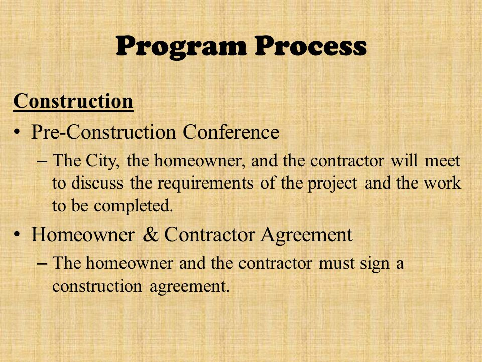 Program Process Construction Pre-Construction Conference – The City, the homeowner, and the contractor will meet to discuss the requirements of the project and the work to be completed.