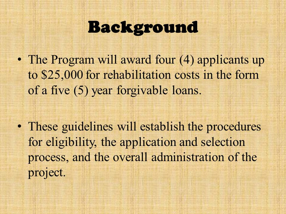 Background The Program will award four (4) applicants up to $25,000 for rehabilitation costs in the form of a five (5) year forgivable loans.