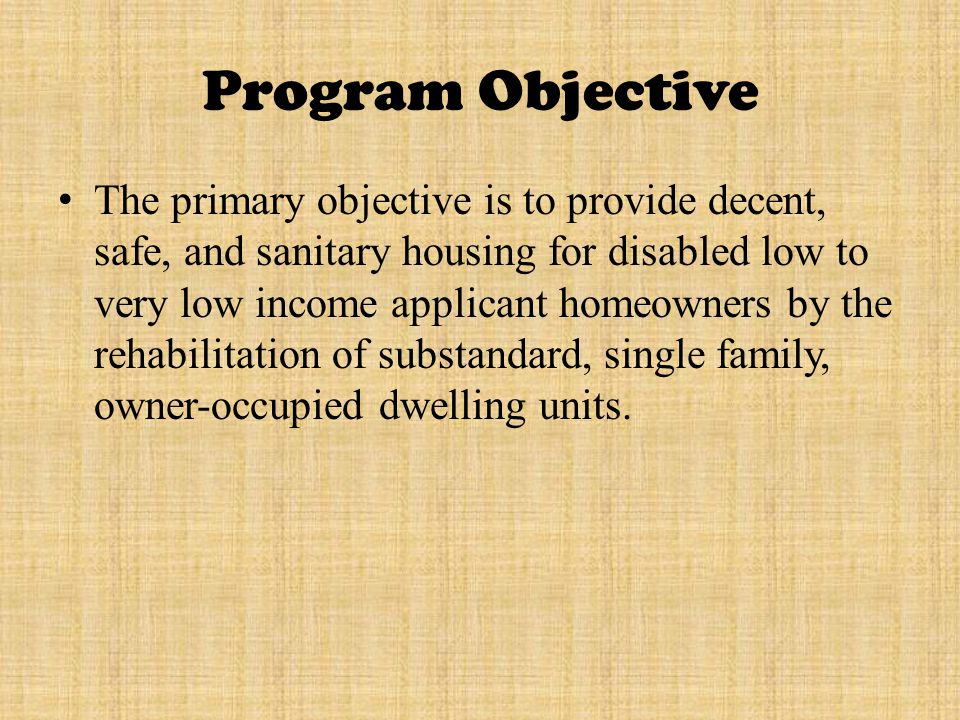 Program Objective The primary objective is to provide decent, safe, and sanitary housing for disabled low to very low income applicant homeowners by the rehabilitation of substandard, single family, owner ‑ occupied dwelling units.