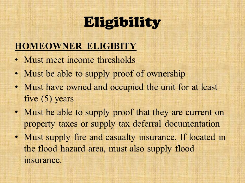 Eligibility HOMEOWNER ELIGIBITY Must meet income thresholds Must be able to supply proof of ownership Must have owned and occupied the unit for at least five (5) years Must be able to supply proof that they are current on property taxes or supply tax deferral documentation Must supply fire and casualty insurance.