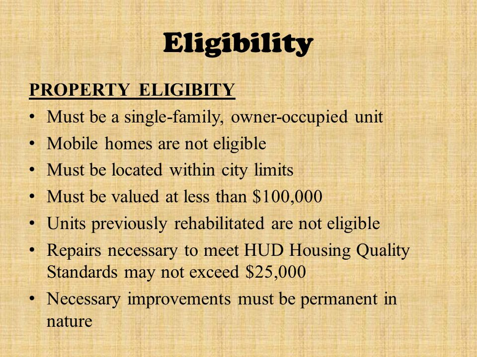Eligibility PROPERTY ELIGIBITY Must be a single-family, owner-occupied unit Mobile homes are not eligible Must be located within city limits Must be valued at less than $100,000 Units previously rehabilitated are not eligible Repairs necessary to meet HUD Housing Quality Standards may not exceed $25,000 Necessary improvements must be permanent in nature