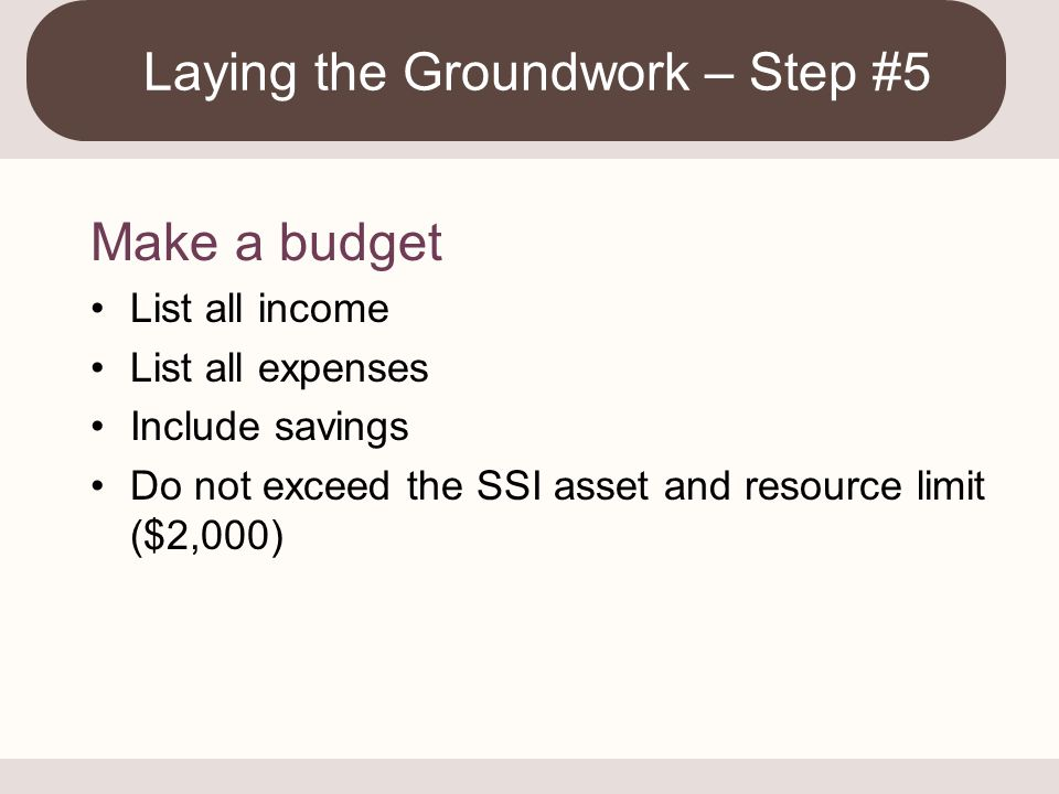 Make a budget List all income List all expenses Include savings Do not exceed the SSI asset and resource limit ($2,000) Laying the Groundwork – Step #