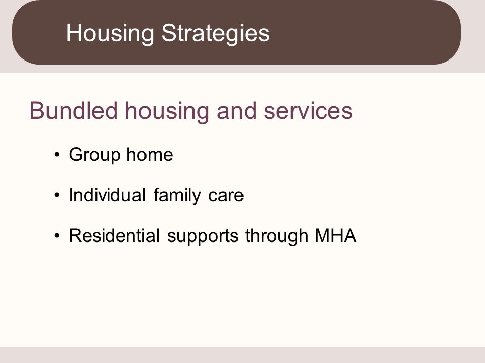 Bundled housing and services Group home Individual family care Residential supports through MHA Housing Strategies