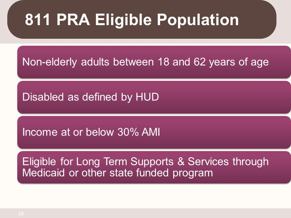 811 PRA Eligible Population Non-elderly adults between 18 and 62 years of ageDisabled as defined by HUDIncome at or below 30% AMI Eligible for Long Te