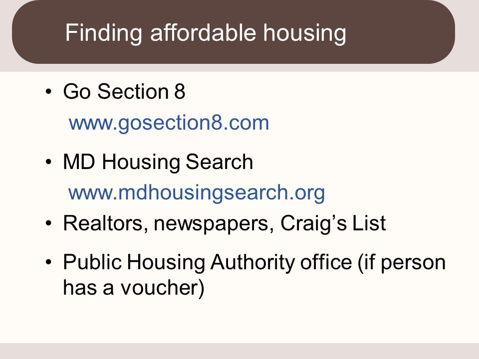 Go Section 8 www.gosection8.com MD Housing Search www.mdhousingsearch.org Realtors, newspapers, Craig's List Public Housing Authority office (if perso