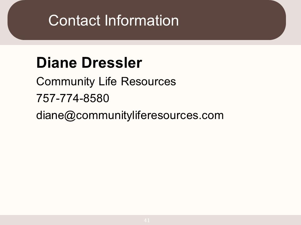 Contact Information Diane Dressler Community Life Resources 757-774-8580 diane@communityliferesources.com 41