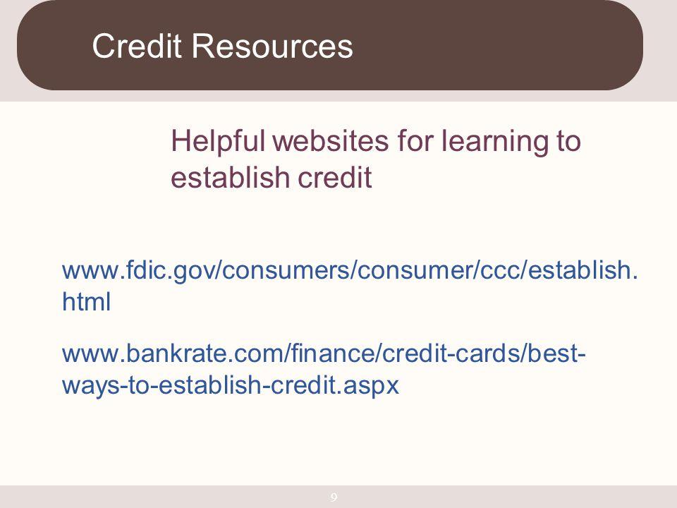 www.fdic.gov/consumers/consumer/ccc/establish. html www.bankrate.com/finance/credit-cards/best- ways-to-establish-credit.aspx Credit Resources 9 Helpf