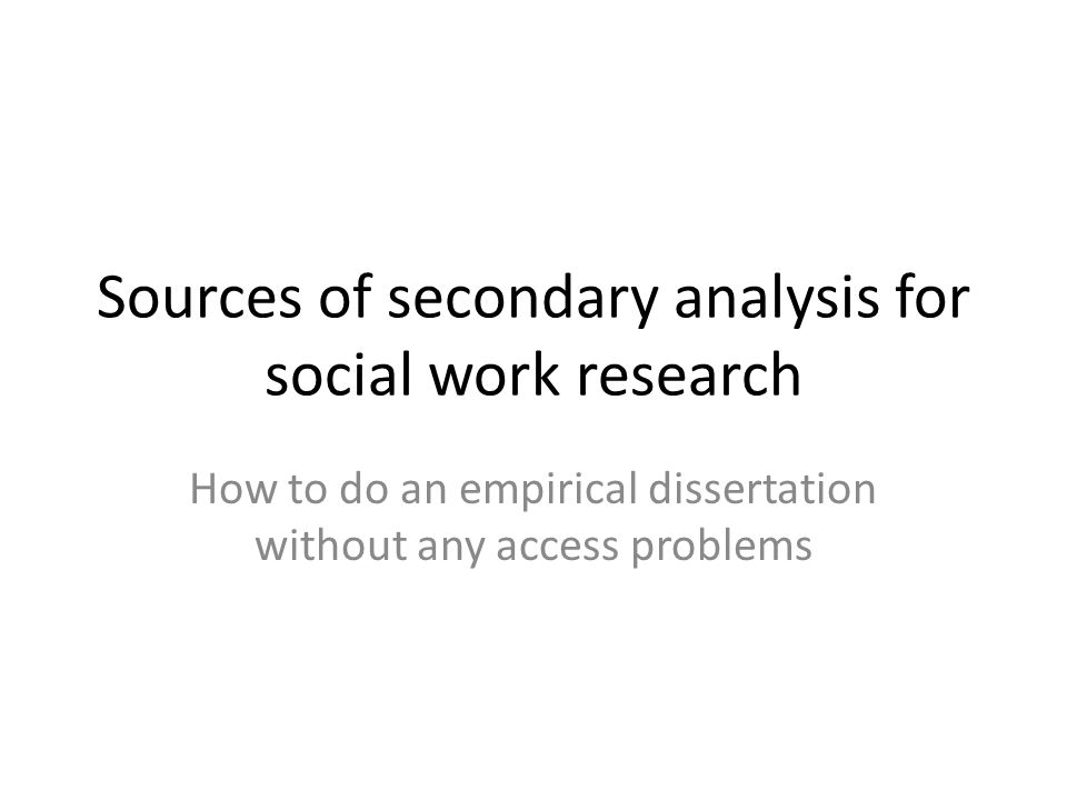Sources of secondary analysis for social work research How to do an empirical dissertation without any access problems