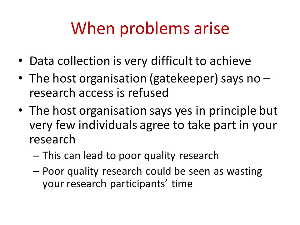 When problems arise Data collection is very difficult to achieve The host organisation (gatekeeper) says no – research access is refused The host organisation says yes in principle but very few individuals agree to take part in your research – This can lead to poor quality research – Poor quality research could be seen as wasting your research participants' time