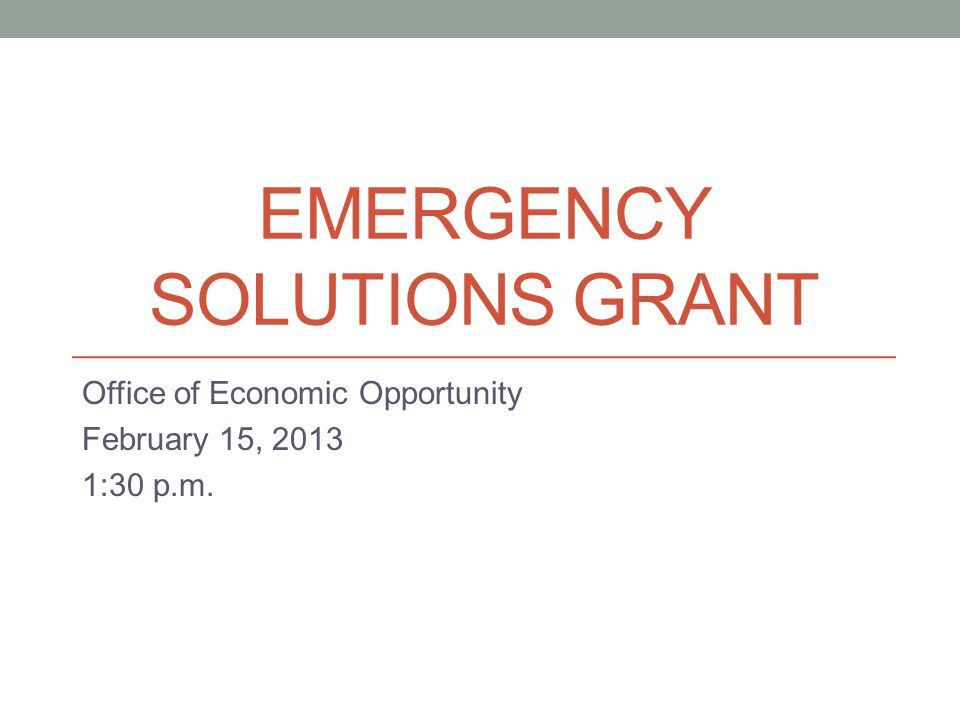 EMERGENCY SOLUTIONS GRANT Office of Economic Opportunity February 15, 2013 1:30 p.m.