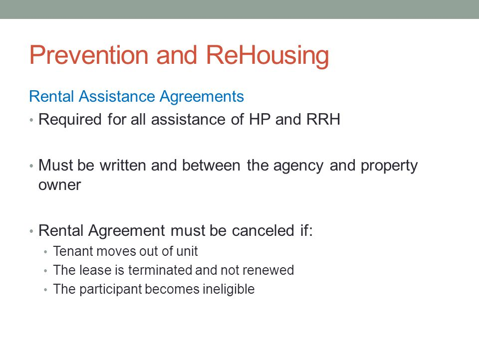Prevention and ReHousing Rental Assistance Agreements Required for all assistance of HP and RRH Must be written and between the agency and property owner Rental Agreement must be canceled if: Tenant moves out of unit The lease is terminated and not renewed The participant becomes ineligible