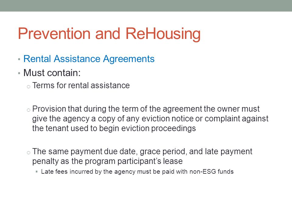 Prevention and ReHousing Rental Assistance Agreements Must contain: o Terms for rental assistance o Provision that during the term of the agreement the owner must give the agency a copy of any eviction notice or complaint against the tenant used to begin eviction proceedings o The same payment due date, grace period, and late payment penalty as the program participant's lease  Late fees incurred by the agency must be paid with non-ESG funds