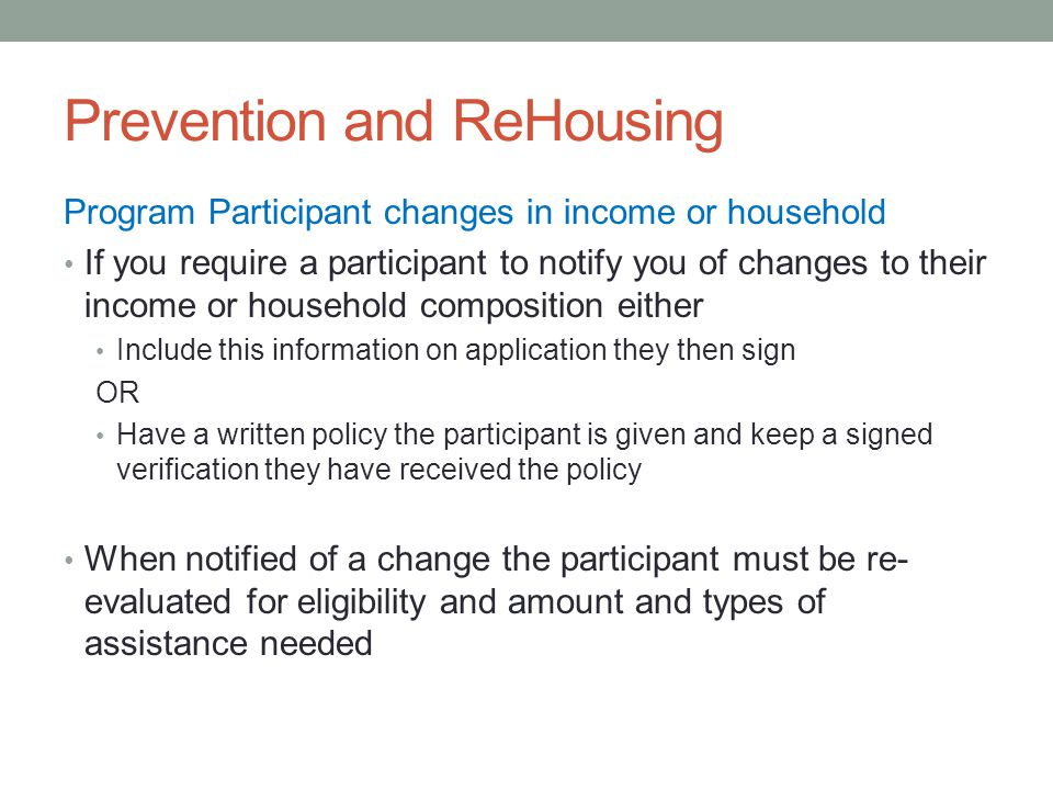 Prevention and ReHousing Program Participant changes in income or household If you require a participant to notify you of changes to their income or household composition either Include this information on application they then sign OR Have a written policy the participant is given and keep a signed verification they have received the policy When notified of a change the participant must be re- evaluated for eligibility and amount and types of assistance needed