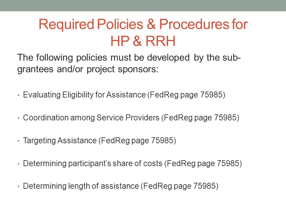 Required Policies & Procedures for HP & RRH The following policies must be developed by the sub- grantees and/or project sponsors: Evaluating Eligibility for Assistance (FedReg page 75985) Coordination among Service Providers (FedReg page 75985) Targeting Assistance (FedReg page 75985) Determining participant's share of costs (FedReg page 75985) Determining length of assistance (FedReg page 75985)