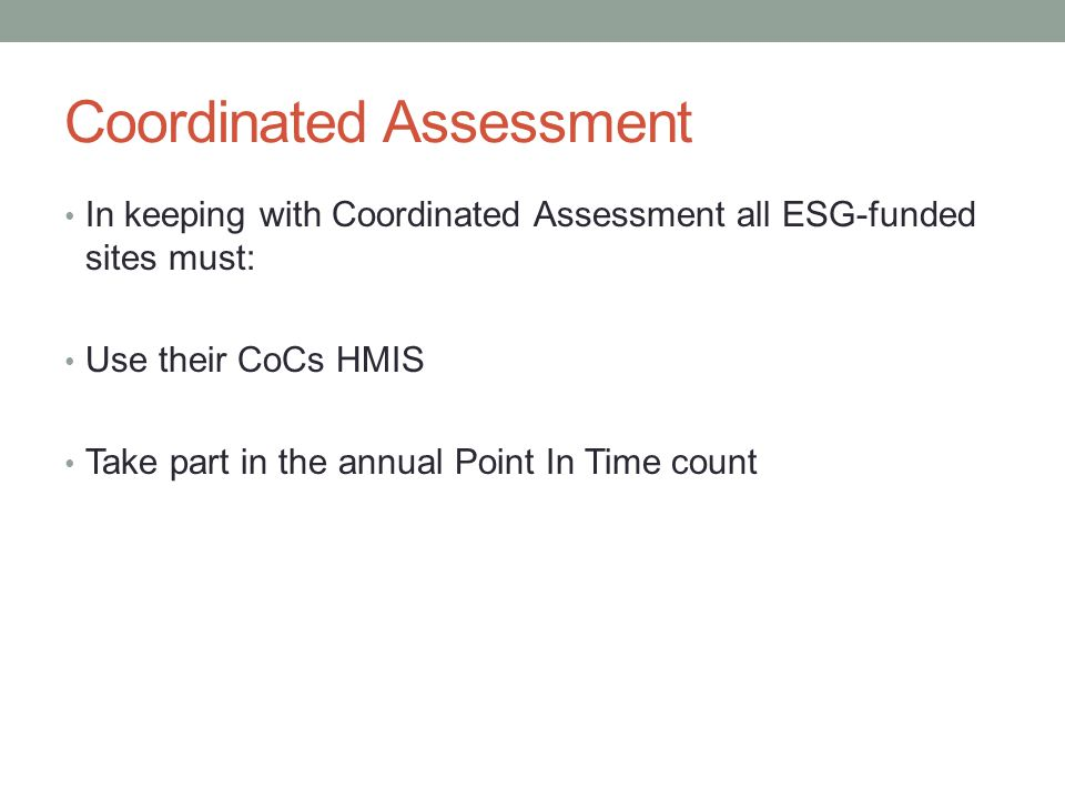 Coordinated Assessment In keeping with Coordinated Assessment all ESG-funded sites must: Use their CoCs HMIS Take part in the annual Point In Time count