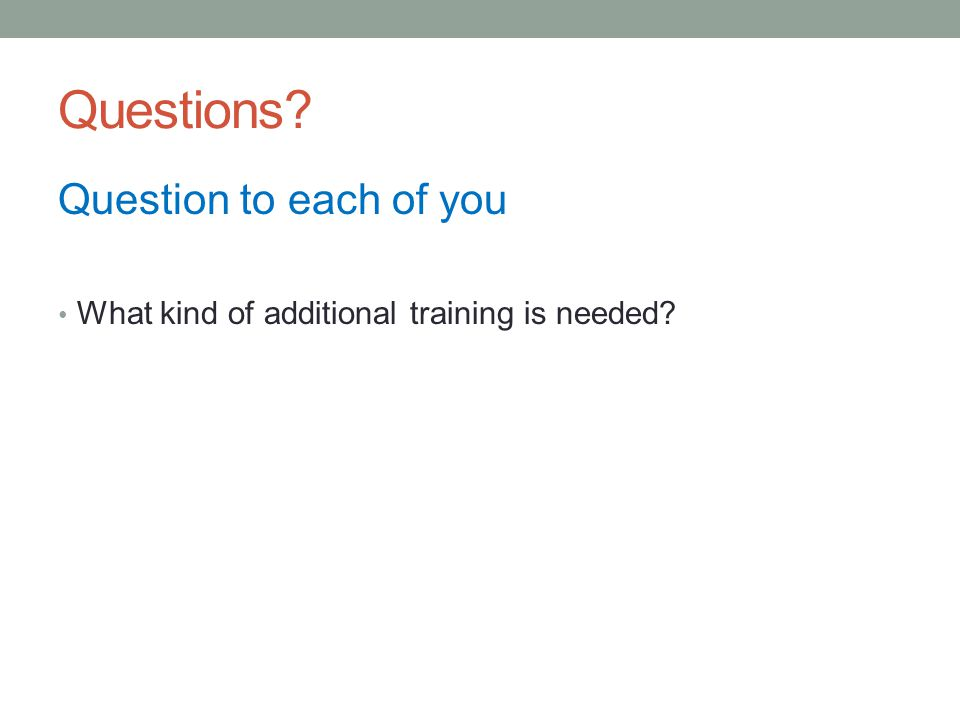 Questions Question to each of you What kind of additional training is needed