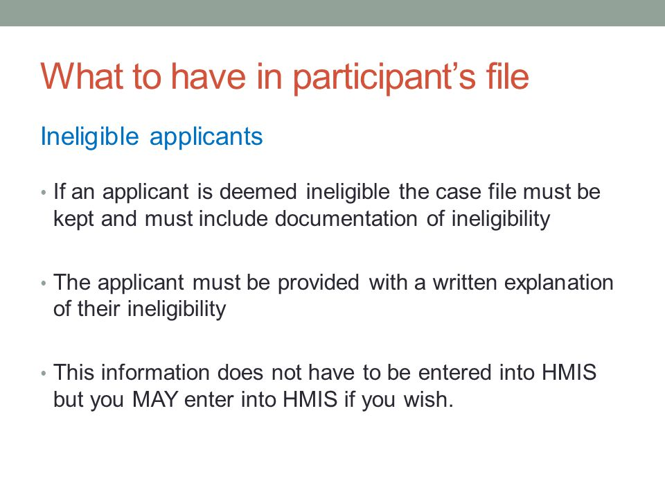 What to have in participant's file Ineligible applicants If an applicant is deemed ineligible the case file must be kept and must include documentation of ineligibility The applicant must be provided with a written explanation of their ineligibility This information does not have to be entered into HMIS but you MAY enter into HMIS if you wish.