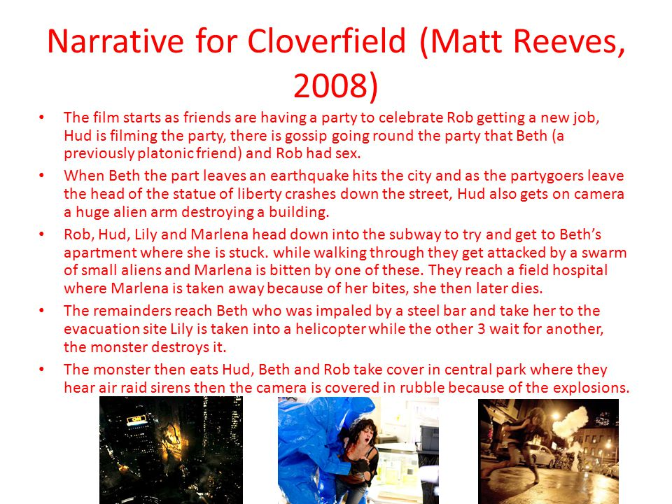 Narrative for Cloverfield (Matt Reeves, 2008) The film starts as friends are having a party to celebrate Rob getting a new job, Hud is filming the party, there is gossip going round the party that Beth (a previously platonic friend) and Rob had sex.