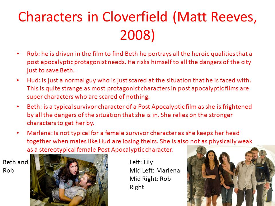 Characters in Cloverfield (Matt Reeves, 2008) Rob: he is driven in the film to find Beth he portrays all the heroic qualities that a post apocalyptic protagonist needs.