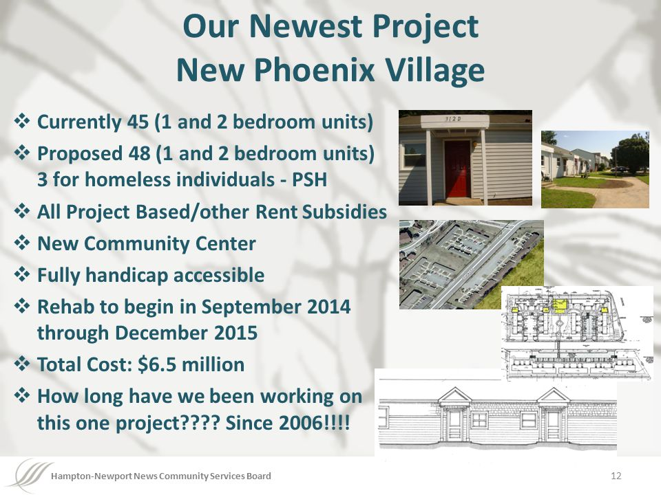 Hampton-Newport News Community Services Board Our Newest Project New Phoenix Village  Currently 45 (1 and 2 bedroom units)  Proposed 48 (1 and 2 bedroom units) 3 for homeless individuals - PSH  All Project Based/other Rent Subsidies  New Community Center  Fully handicap accessible  Rehab to begin in September 2014 through December 2015  Total Cost: $6.5 million  How long have we been working on this one project???.