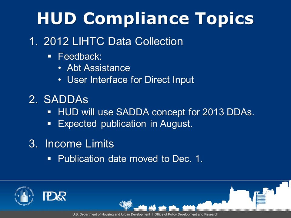 HUD Compliance Topics 1.2012 LIHTC Data Collection  Feedback: Abt AssistanceAbt Assistance User Interface for Direct InputUser Interface for Direct Input 2.SADDAs  HUD will use SADDA concept for 2013 DDAs.