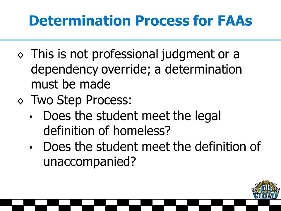 Determination Process for FAAs ◊ This is not professional judgment or a dependency override; a determination must be made ◊ Two Step Process: Does the student meet the legal definition of homeless.