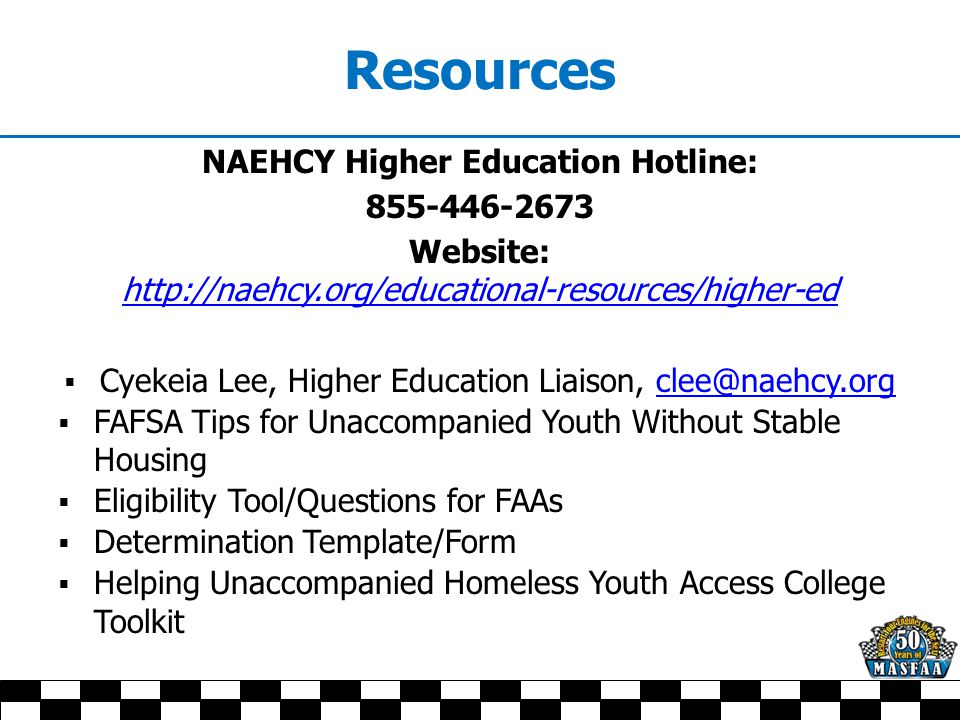 Resources NAEHCY Higher Education Hotline: 855-446-2673 Website: http://naehcy.org/educational-resources/higher-ed http://naehcy.org/educational-resources/higher-ed  Cyekeia Lee, Higher Education Liaison, clee@naehcy.orgclee@naehcy.org  FAFSA Tips for Unaccompanied Youth Without Stable Housing  Eligibility Tool/Questions for FAAs  Determination Template/Form  Helping Unaccompanied Homeless Youth Access College Toolkit