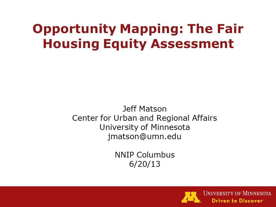 Opportunity Mapping: The Fair Housing Equity Assessment Jeff Matson Center for Urban and Regional Affairs University of Minnesota jmatson@umn.edu NNIP Columbus 6/20/13