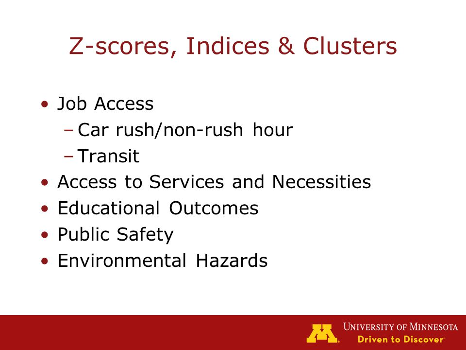 Z-scores, Indices & Clusters Job Access –Car rush/non-rush hour –Transit Access to Services and Necessities Educational Outcomes Public Safety Environmental Hazards