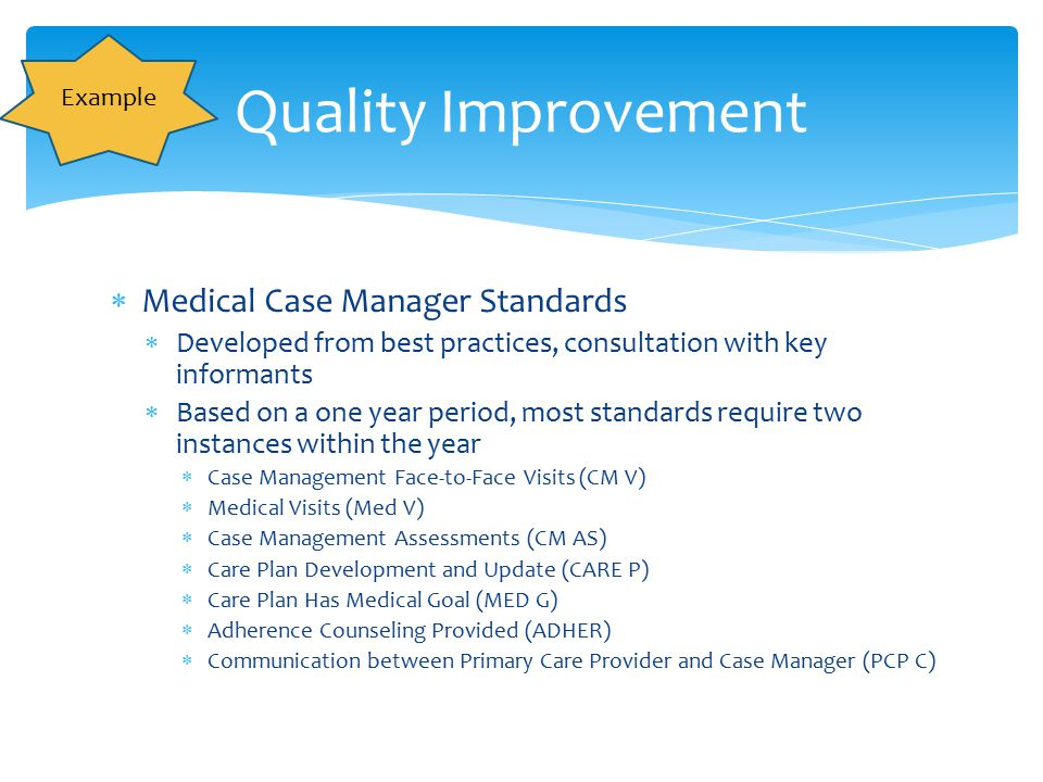 Quality Improvement Example  Medical Case Manager Standards  Developed from best practices, consultation with key informants  Based on a one year p