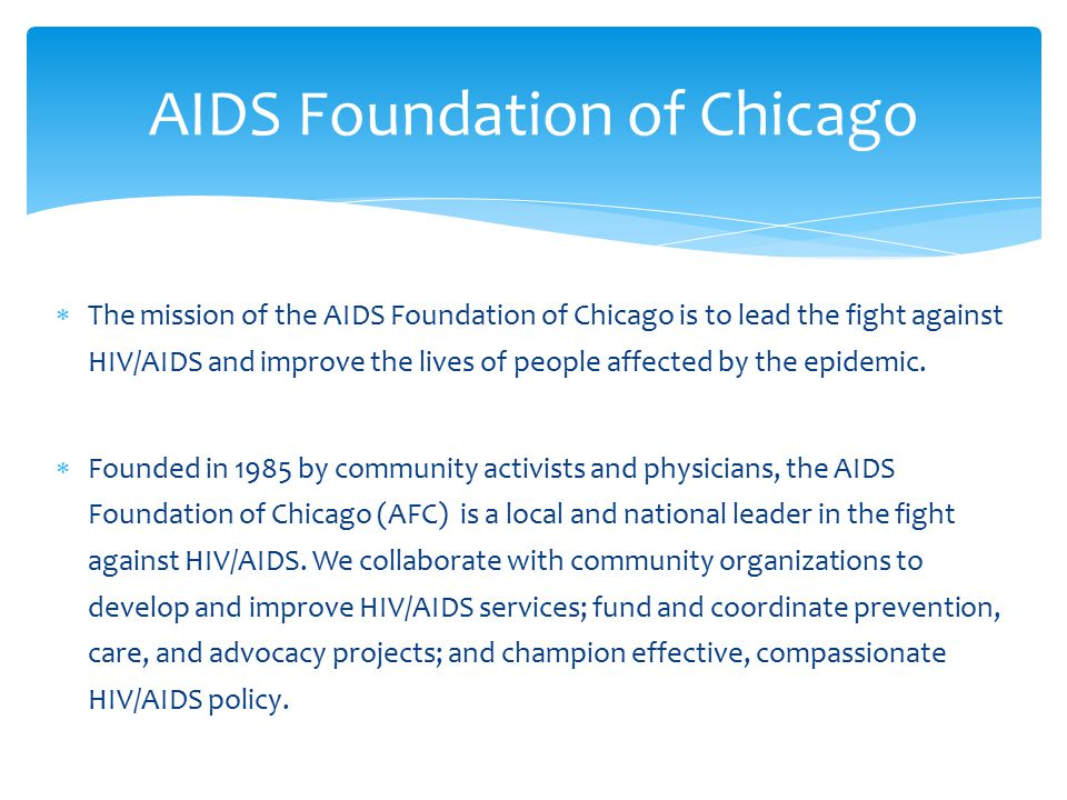  The mission of the AIDS Foundation of Chicago is to lead the fight against HIV/AIDS and improve the lives of people affected by the epidemic.  Foun